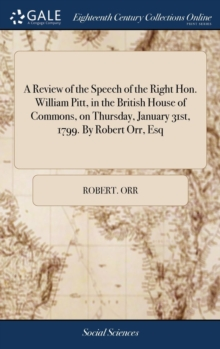 A Review of the Speech of the Right Hon. William Pitt, in the British House of Commons, on Thursday, January 31st, 1799. by Robert Orr, Esq, Hardback Book