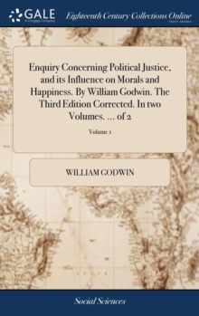 Enquiry Concerning Political Justice, and Its Influence on Morals and Happiness. by William Godwin. the Third Edition Corrected. in Two Volumes. ... of 2; Volume 1, Hardback Book