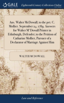 Ans. Walter McDowall; To the Pet. C. Mollier. September 24. 1789. Answers for Walter m'Dowall Printer in Edinburgh, Defender; To the Petition of Catharine Mollier, Pursuer of a Declarator of Marriage, Hardback Book