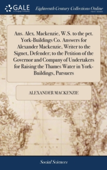 Ans. Alex. Mackenzie, W.S. to the Pet. York-Buildings Co. Answers for Alexander Mackenzie, Writer to the Signet, Defender; To the Petition of the Governor and Company of Undertakers for Raising the Th, Hardback Book