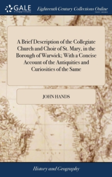 A Brief Description of the Collegiate Church and Choir of St. Mary, in the Borough of Warwick; With a Concise Account of the Antiquities and Curiosities of the Same, Hardback Book