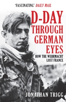 D-Day Through German Eyes : How the Wehrmacht Lost France, Paperback / softback Book