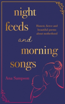 Night Feeds and Morning Songs : Honest, fierce and beautiful poems about motherhood, Hardback Book