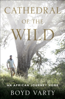 Cathedral of the Wild : An African Journey Home, Hardback Book