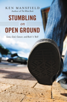 Stumbling on Open Ground : Love, God, Cancer, and Rock 'n' Roll, Paperback / softback Book