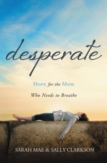 Desperate : Hope for the Mom Who Needs to Breathe, Paperback / softback Book