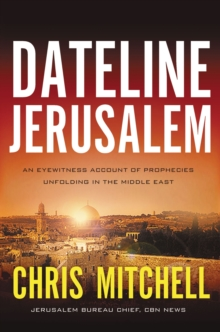 Dateline Jerusalem : An Eyewitness Account of Prophecies Unfolding in the Middle East, Paperback / softback Book