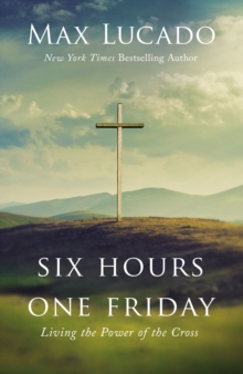 Six Hours One Friday : Living the Power of the Cross, Hardback Book