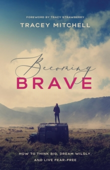Becoming Brave : How to Think Big, Dream Wildly, and Live Fear-Free, Paperback / softback Book