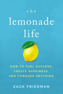 The Lemonade Life : How to Fuel Success, Create Happiness, and Conquer Anything, Hardback Book