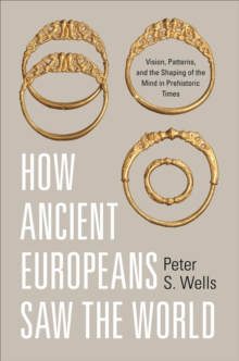 How Ancient Europeans Saw the World : Vision, Patterns, and the Shaping of the Mind in Prehistoric Times, EPUB eBook