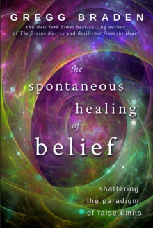 The Spontaneous Healing Of Belief : Shattering The Paradigm Of False Limits, Paperback Book
