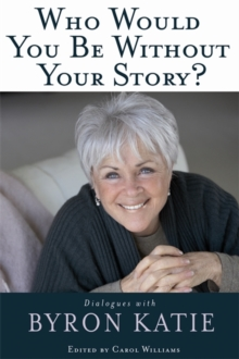 Who Would You Be Without Your Story? : Dialogues With Byron Katie, Paperback / softback Book
