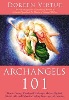 Archangels 101 : How to Connect Closely with Archangels Michael, Raphael,  Uriel, Gabriel and Others for Healing, Protection, and Guidance, Paperback Book