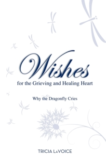 Wishes for the Grieving and Healing Heart : Why the Dragonfly Cries, Paperback / softback Book