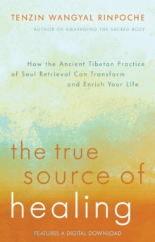 The True Source of Healing : How the Ancient Tibetan Practice of Soul Retrieval Can Transform and Enrich Your Life, Paperback Book
