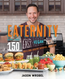 Eaternity : More than 150 Deliciously Easy Vegan Recipes for a Long, Healthy, Satisfied, Joyful Life, Paperback Book