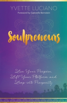 Soulpreneurs : Live Your Purpose, Lift Your Platform and Leap into Prosperity, Paperback / softback Book