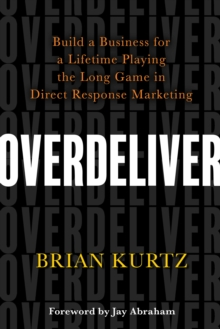 Overdeliver : Build a Business for a Lifetime Playing the Long Game in Direct Response Marketing, Hardback Book
