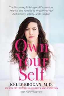 Own Your Self : The Surprising Path beyond Depression, Anxiety, and Fatigue to Reclaiming Your Authenticity, Vitality, and Freedom, Hardback Book