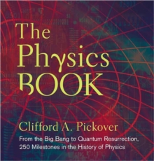 The Physics Book : From the Big Bang to Quantum Resurrection, 250 Milestones in the History of Physics, Hardback Book