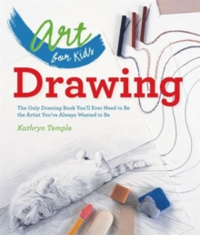 Art for Kids: Drawing : The Only Drawing Book You'll Ever Need to be the Artist You've Always Wanted to be, Paperback Book