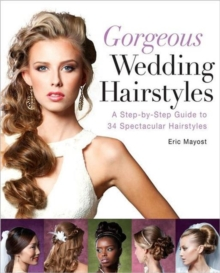 Gorgeous Wedding Hairstyles : A Step-by-Step Guide to 34 Spectacular Hairstyles, Paperback / softback Book