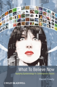 What to Believe Now : Applying Epistemology to Contemporary Issues, Hardback Book