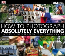 How to Photograph Absolutely Everything : Successful Pictures from your Digital Camera, Paperback / softback Book