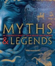 Myths and Legends : An Illustrated Guide to Their Origins and Meanings, Hardback Book