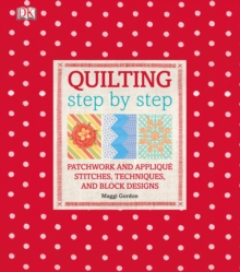 Quilting Step by Step : Plus Patchwork and Applique - 150 Essential Stitches, Techniques, and Block Designs, Hardback Book