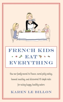French Kids Eat Everything : How our family moved to France, cured picky eating, banned snacking and discovered 10 simple rules for raising happy, healthy eaters, EPUB eBook