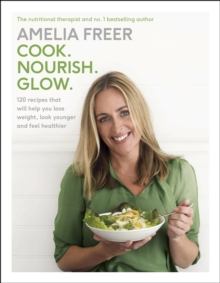 Cook. Nourish. Glow. : 120 recipes to help you lose weight, look younger, and feel healthier, Hardback Book