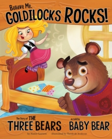 Believe Me, Goldilocks Rocks! : The Story of the Three Bears as Told by Baby Bear, Paperback / softback Book