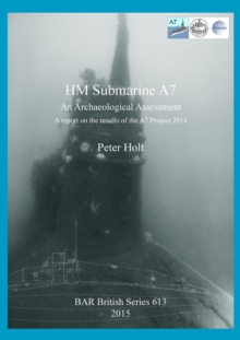 HM Submarine A7 : An Archaeological Assessment: A report on the results of the A7 Project 2014, Paperback / softback Book