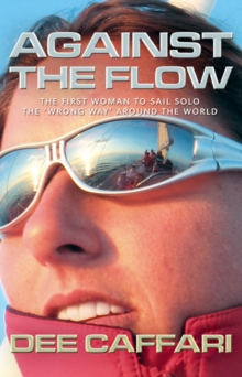 "Against the Flow : The First Woman to Sail Solo the ""Wrong Way"" Around the World, Paperback Book"