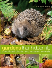 Gardens: Their Hidden Life : Unnoticed Plants and Unseen Animals, Hardback Book