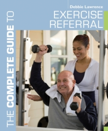 The Complete Guide to Exercise Referral : Working with Clients Referred to Exercise, Paperback Book