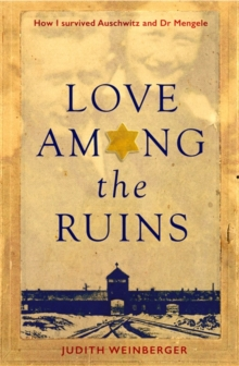 Love Among the Ruins : How I Survived Auschwitz and Dr Mengele, Hardback Book
