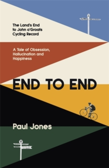 End to End : The Land's End to John o'Groats Cycling Record: A Year of Obsession, Hallucination and Happiness, Hardback Book