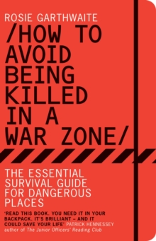 How to Avoid Being Killed in a War Zone : The Essential Survival Guide for Dangerous Places, Paperback Book
