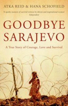 Goodbye Sarajevo : A True Story of Courage, Love and Survival, Paperback / softback Book