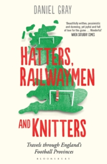 Hatters, Railwaymen and Knitters : Travels Through England's Football Provinces, Paperback Book
