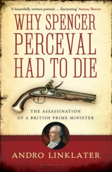 Why Spencer Perceval Had to Die : The Assassination of a British Prime Minister, Paperback Book