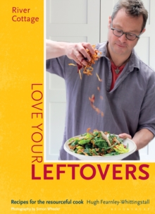 River Cottage Love Your Leftovers : Recipes for the Resourceful Cook, Hardback Book