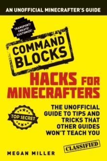 Hacks for Minecrafters: Command Blocks : An Unofficial Minecrafters Guide, Paperback Book