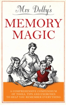 Mrs Dolby's Memory Magic : A Comprehensive Compendium of Tools, Tips and Exercises to Help You Remember Everything, EPUB eBook