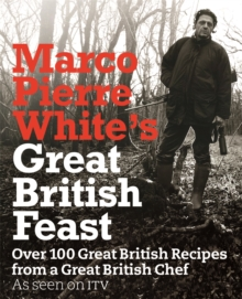 Marco Pierre White's Great British Feast : Over 100 Delicious Recipes from a Great British Chef, Hardback Book