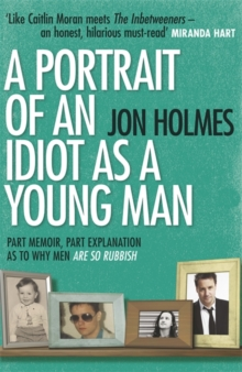 A Portrait of an Idiot as a Young Man : Part memoir, part explanation as to why men are so rubbish, Paperback Book