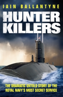 Hunter Killers : The Dramatic Untold Story of the Royal Navy's Most Secret Service, Paperback Book